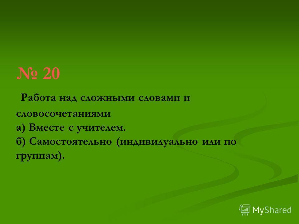 20 Работа над сложными словами и словосочетаниями а) Вместе с учителем. б) Самостоятельно (индивидуально или по группам).