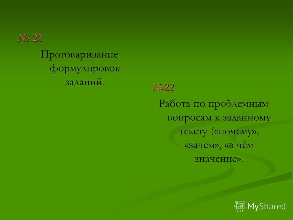 21 21 Проговаривание формулировок заданий. 22 Работа по проблемным вопросам к заданному тексту («почему», «зачем», «в чём значение».