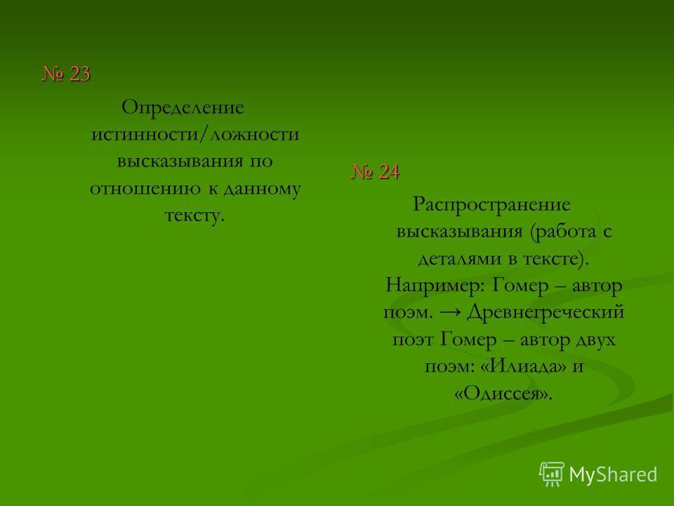 23 23 Определение истинности/ложности высказывания по отношению к данному тексту. 24 Распространение высказывания (работа с деталями в тексте). Например: Гомер – автор поэм. Древнегреческий поэт Гомер – автор двух поэм: «Илиада» и «Одиссея».