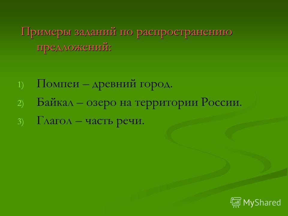 Примеры заданий по распространению предложений: Примеры заданий по распространению предложений: 1) 1) Помпеи – древний город. 2) 2) Байкал – озеро на территории России. 3) 3) Глагол – часть речи.