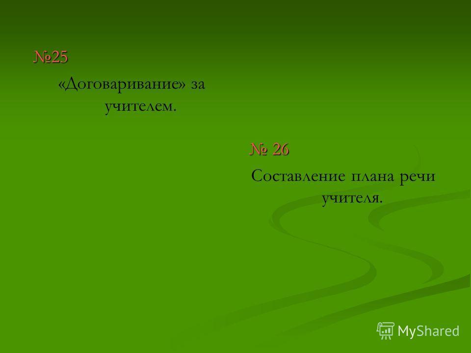 25 «Договаривание» за учителем. 26 Составление плана речи учителя.