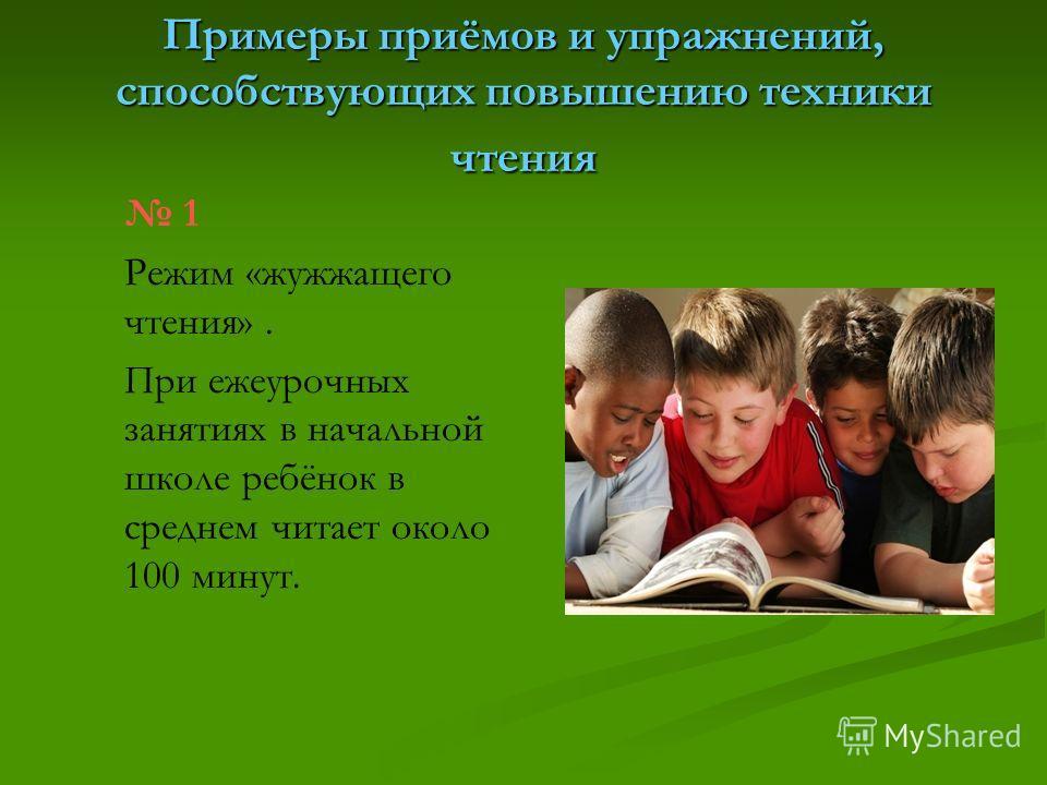 Примеры приёмов и упражнений, способствующих повышению техники чтения 1 Режим «жужжащего чтения». При ежеурочных занятиях в начальной школе ребёнок в среднем читает около 100 минут.