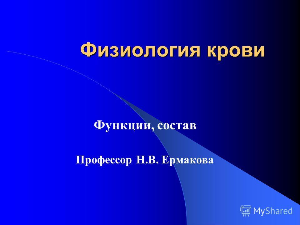 Физиология крови Функции, состав Профессор Н.В. Ермакова