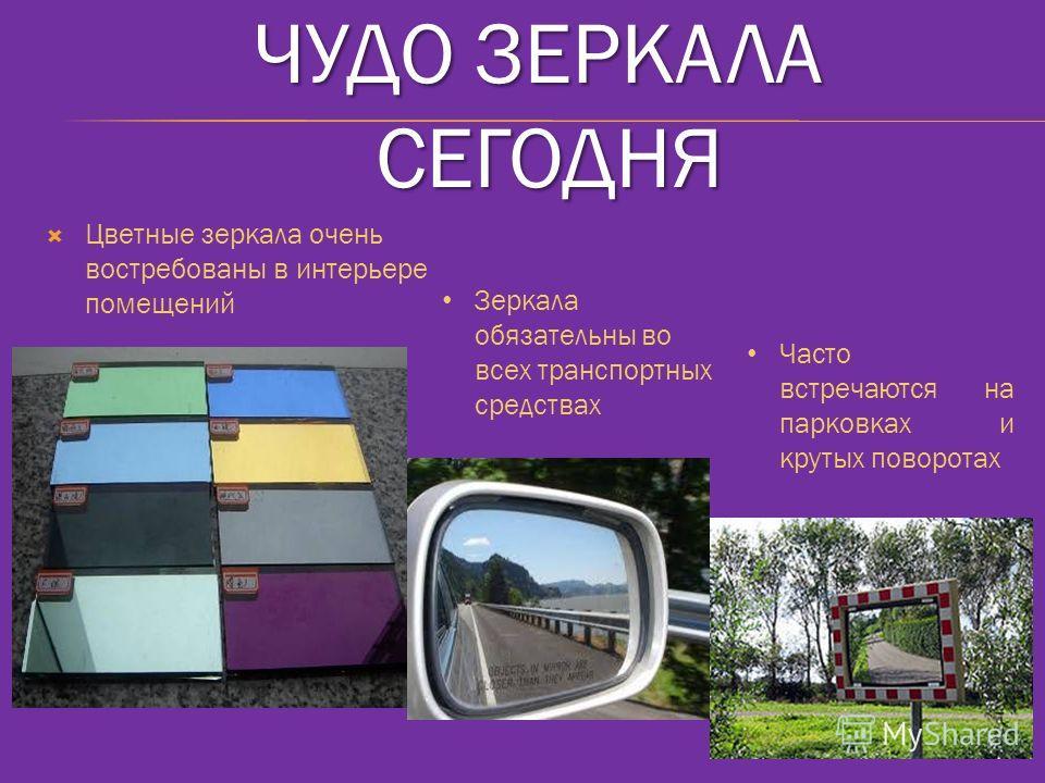 ЧУДО ЗЕРКАЛА СЕГОДНЯ Цветные зеркала очень востребованы в интерьере помещений Зеркала обязательны во всех транспортных средствах Часто встречаются на парковках и крутых поворотах