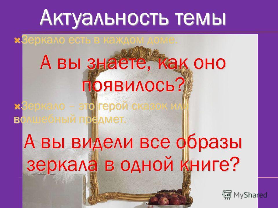 Актуальность темы Зеркало есть в каждом доме. Зеркало есть в каждом доме. А вы знаете, как оно появилось? Зеркало – это герой сказок или волшебный предмет. Зеркало – это герой сказок или волшебный предмет. А вы видели все образы зеркала в одной книге