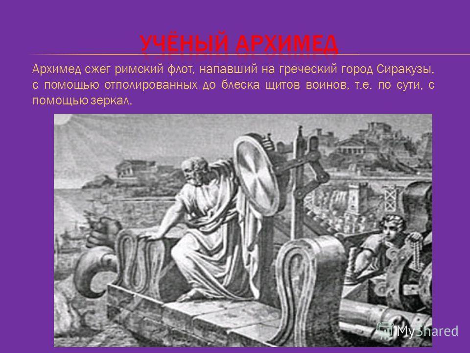 Архимед сжег римский флот, напавший на греческий город Сиракузы, с помощью отполированных до блеска щитов воинов, т.е. по сути, с помощью зеркал.