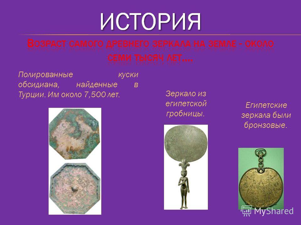 Полированные куски обсидиана, найденные в Турции. Им около 7,500 лет. Египетские зеркала были бронзовые. Зеркало из египетской гробницы.