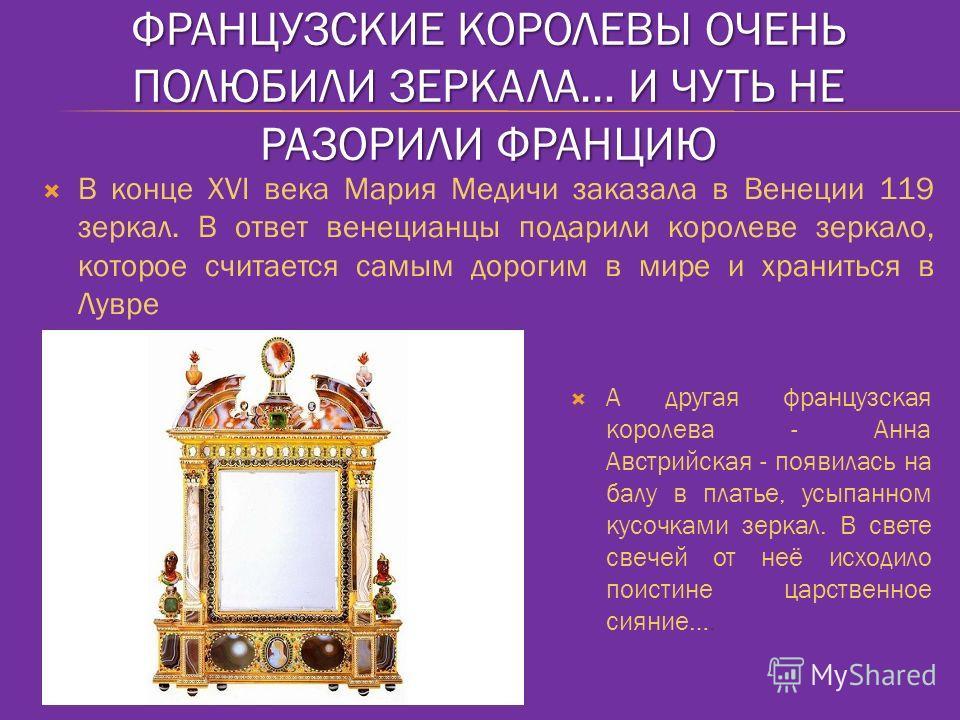 ФРАНЦУЗСКИЕ КОРОЛЕВЫ ОЧЕНЬ ПОЛЮБИЛИ ЗЕРКАЛА… И ЧУТЬ НЕ РАЗОРИЛИ ФРАНЦИЮ В конце XVI века Мария Медичи заказала в Венеции 119 зеркал. В ответ венецианцы подарили королеве зеркало, которое считается самым дорогим в мире и храниться в Лувре А другая фра