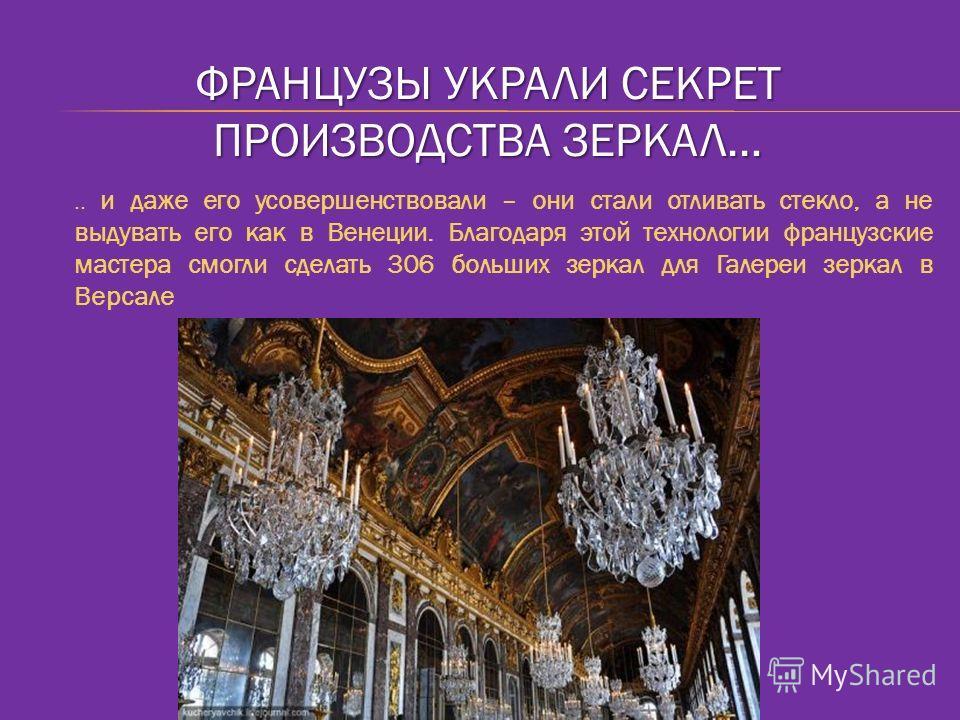 ФРАНЦУЗЫ УКРАЛИ СЕКРЕТ ПРОИЗВОДСТВА ЗЕРКАЛ….. и даже его усовершенствовали – они стали отливать стекло, а не выдувать его как в Венеции. Благодаря этой технологии французские мастера смогли сделать 306 больших зеркал для Галереи зеркал в Версале