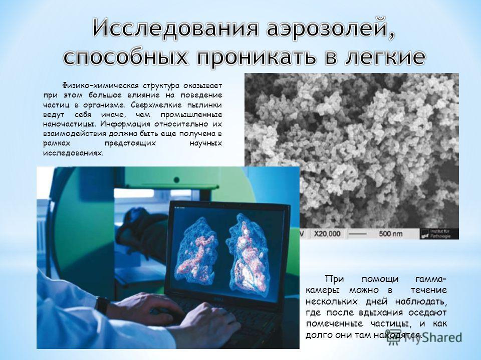 При помощи гамма– камеры можно в течение нескольких дней наблюдать, где после вдыхания оседают помеченные частицы, и как долго они там находятся. Физико–химическая структура оказывает при этом большое влияние на поведение частиц в организме. Сверхмел