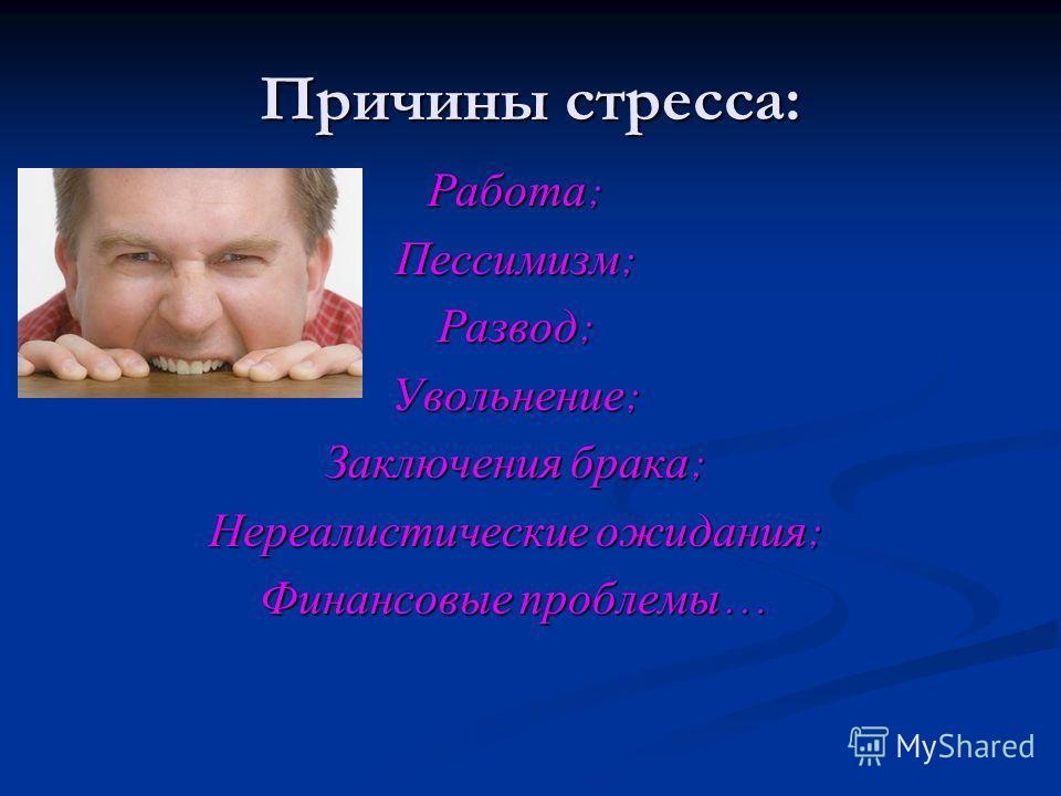 Причины стресса: Работа ; Пессимизм ; Развод ; Увольнение ; Заключения брака ; Нереалистические ожидания ; Финансовые проблемы …