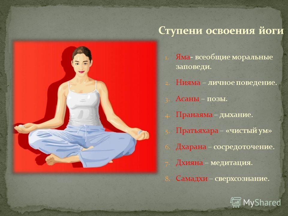 1. Яма- всеобщие моральные заповеди. 2. Нияма – личное поведение. 3. Асаны – позы. 4. Пранаяма – дыхание. 5. Пратьяхара – «чистый ум» 6. Дхарана – сосредоточение. 7. Дхияна – медитация. 8. Самадхи – сверхсознание.