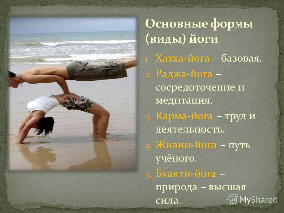 1. Хатха-йога – базовая. 2. Раджа-йога – сосредоточение и медитация. 3. Карма-йога – труд и деятельность. 4. Жнани-йога – путь учёного. 5. Бхакти-йога – природа – высшая сила.