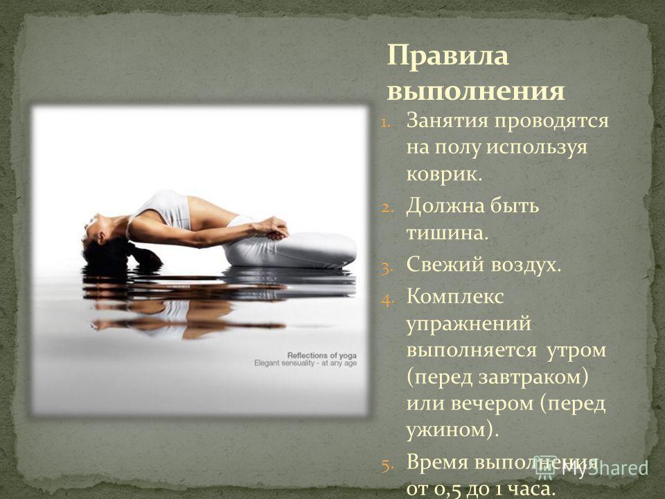 1. Занятия проводятся на полу используя коврик. 2. Должна быть тишина. 3. Свежий воздух. 4. Комплекс упражнений выполняется утром (перед завтраком) или вечером (перед ужином). 5. Время выполнения от 0,5 до 1 часа.