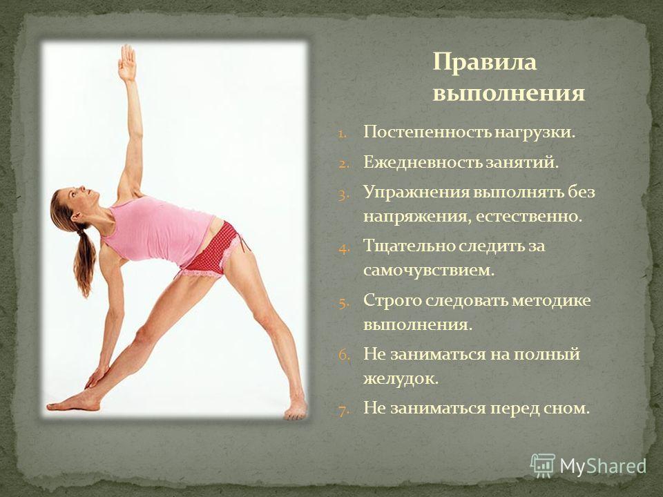 1. Постепенность нагрузки. 2. Ежедневность занятий. 3. Упражнения выполнять без напряжения, естественно. 4. Тщательно следить за самочувствием. 5. Строго следовать методике выполнения. 6. Не заниматься на полный желудок. 7. Не заниматься перед сном.