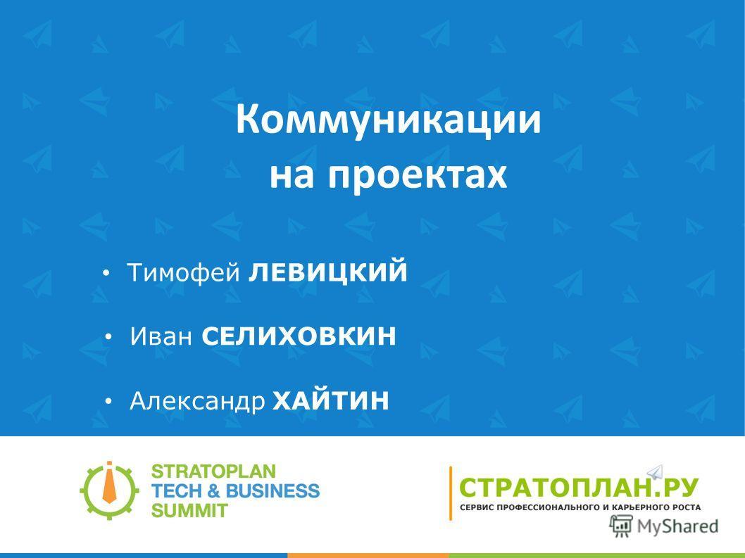 Коммуникации на проектах Иван СЕЛИХОВКИН Тимофей ЛЕВИЦКИЙ Александр ХАЙТИН