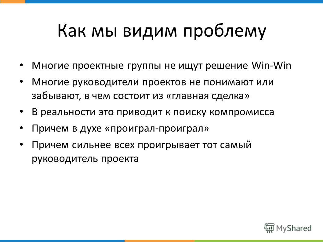 стр. Как мы видим проблему Многие проектные группы не ищут решение Win-Win Многие руководители проектов не понимают или забывают, в чем состоит из «главная сделка» В реальности это приводит к поиску компромисса Причем в духе «проиграл-проиграл» Приче