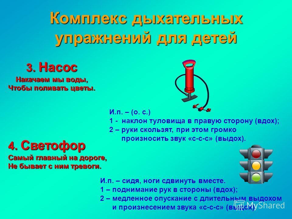 Комплекс дыхательных упражнений для детей 3. Насос Накачаем мы воды, Чтобы поливать цветы. И.п. – (о. с.) 1 - наклон туловища в правую сторону (вдох); 2 – руки скользят, при этом громко произносить звук «с-с-с» (выдох). 4. Светофор Самый главный на д