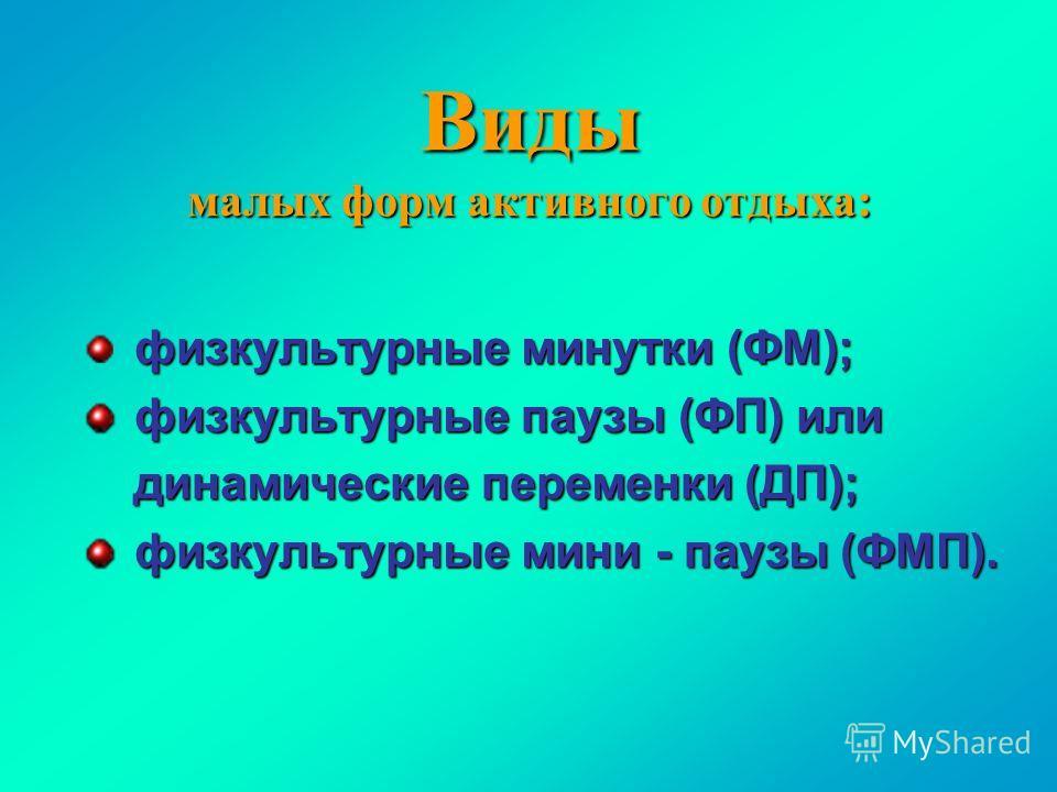 Виды малых форм активного отдыха: физкультурные минутки (ФМ); физкультурные паузы (ФП) или физкультурные паузы (ФП) или динамические переменки (ДП); динамические переменки (ДП); физкультурные мини - паузы (ФМП). физкультурные мини - паузы (ФМП).