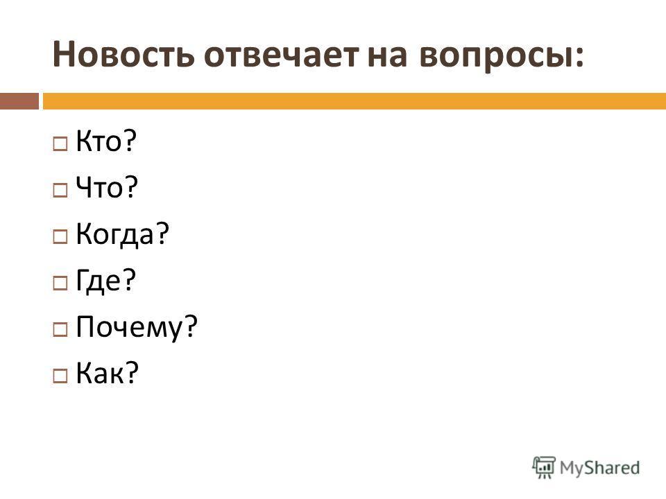 Новость отвечает на вопросы : Кто ? Что ? Когда ? Где ? Почему ? Как ?