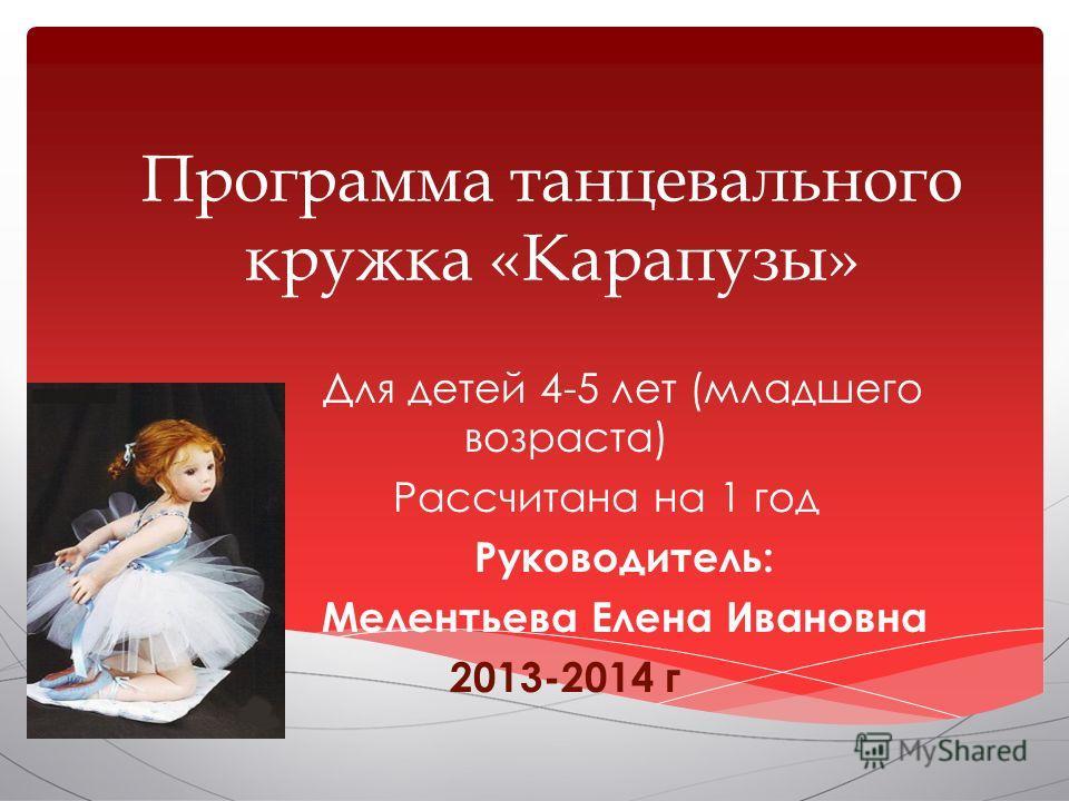 Программа танцевального кружка «Карапузы» Для детей 4-5 лет (младшего возраста) Рассчитана на 1 год Руководитель: Мелентьева Елена Ивановна 2013-2014 г