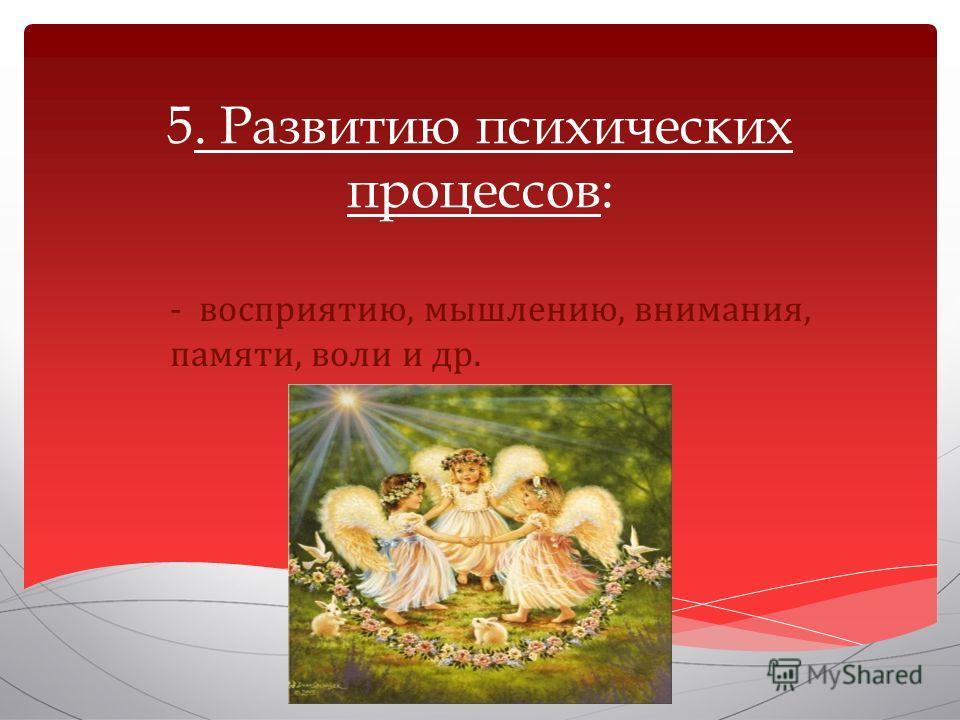 5. Развитию психических процессов: - восприятию, мышлению, внимания, памяти, воли и др.