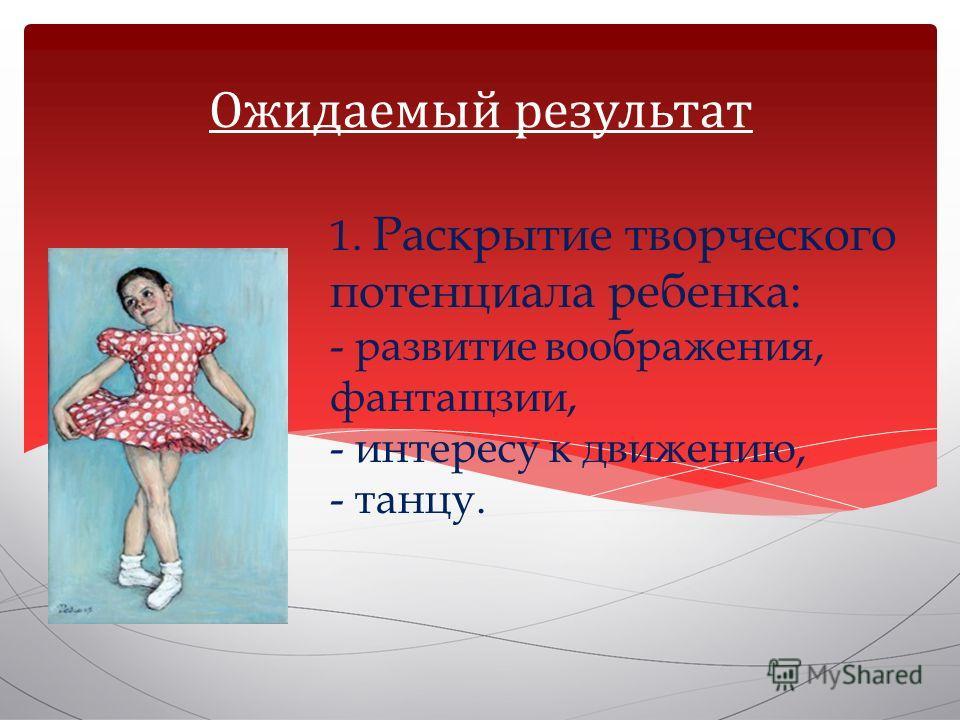 1. Раскрытие творческого потенциала ребенка: - развитие воображения, фантащзии, - интересу к движению, - танцу. Ожидаемый результат