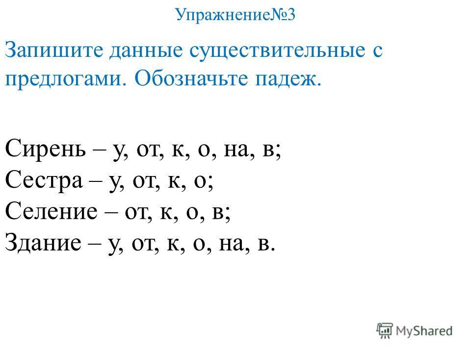 Сирень – у, от, к, о, на, в; Сестра – у, от, к, о; Селение – от, к, о, в; Здание – у, от, к, о, на, в. Упражнение3 Запишите данные существительные с предлогами. Обозначьте падеж.