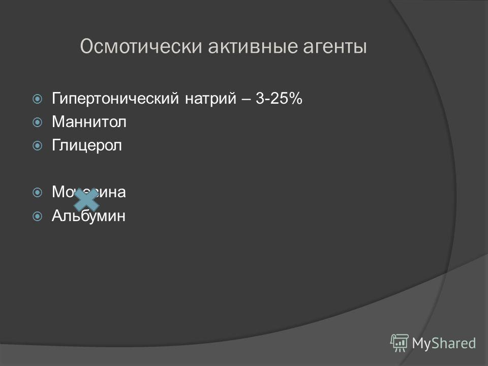 Осмотически активные агенты Гипертонический натрий – 3-25% Маннитол Глицерол Мочевина Альбумин