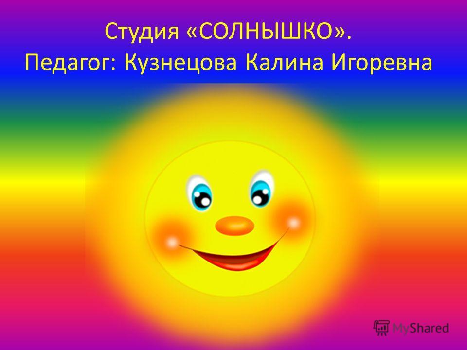 Студия «СОЛНЫШКО». Педагог: Кузнецова Калина Игоревна