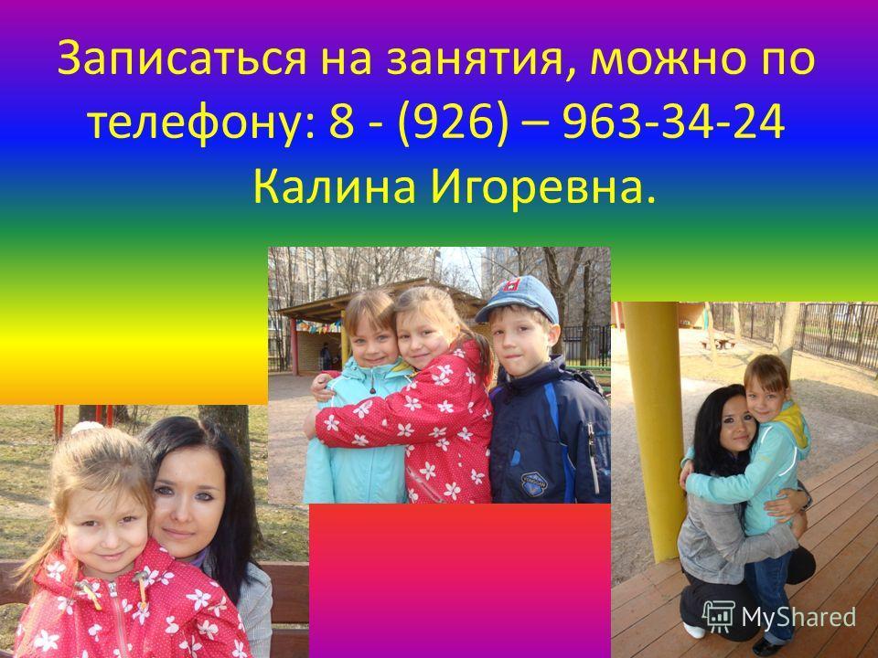 Записаться на занятия, можно по телефону: 8 - (926) – 963-34-24 Калина Игоревна.