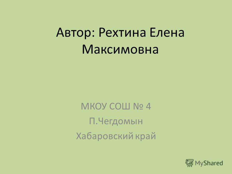 Автор: Рехтина Елена Максимовна МКОУ СОШ 4 П.Чегдомын Хабаровский край
