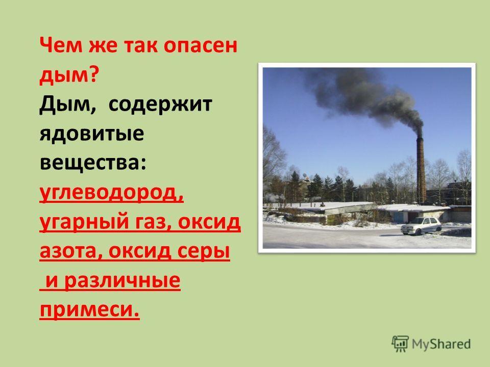 Чем же так опасен дым? Дым, содержит ядовитые вещества: углеводород, угарный газ, оксид азота, оксид серы и различные примеси.