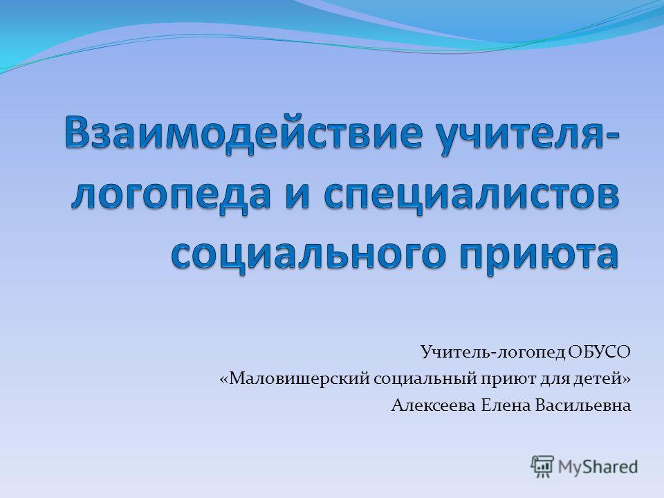 Учитель-логопед ОБУСО «Маловишерский социальный приют для детей» Алексеева Елена Васильевна