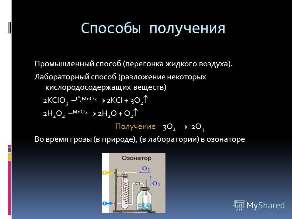 Способы получения Промышленный способ (перегонка жидкого воздуха). Лабораторный способ (разложение некоторых кислородосодержащих веществ) 2KClO 3 – t ;MnO2 2KCl + 3O 2 2H 2 O 2 – MnO2 2H 2 O + O 2 Получение 3O 2 2O 3 Во время грозы (в природе), (в ла