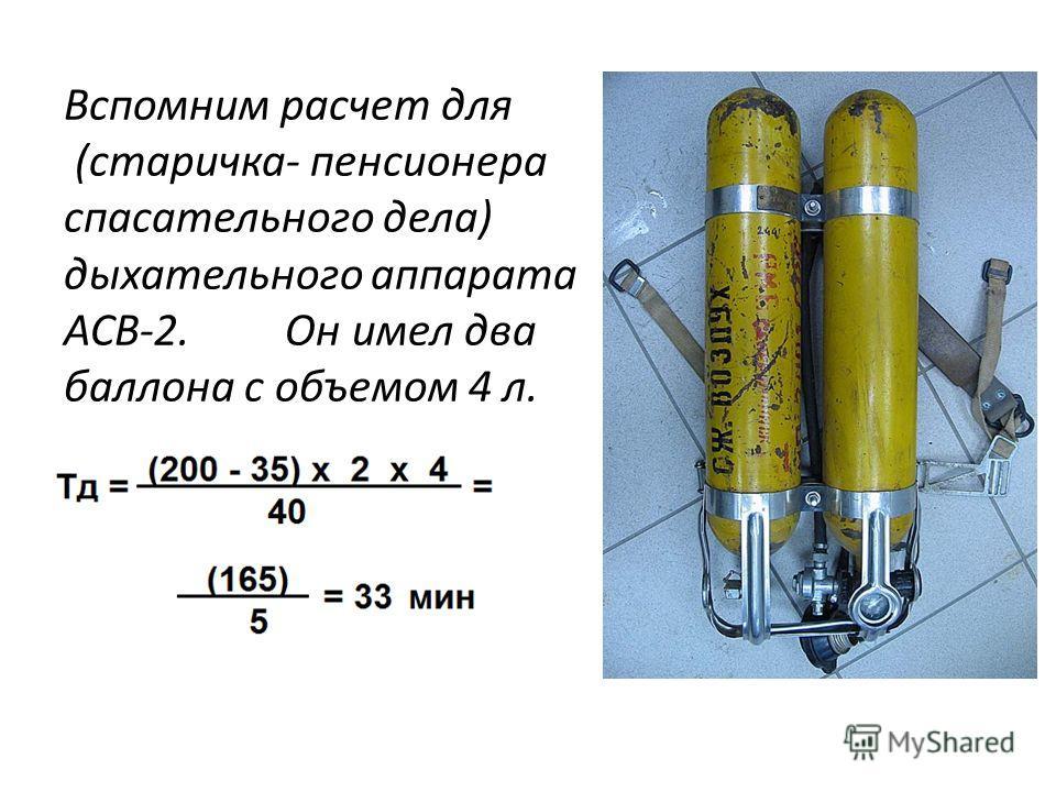 Вспомним расчет для (старичка- пенсионера спасательного дела) дыхательного аппарата АСВ-2. Он имел два баллона с объемом 4 л.
