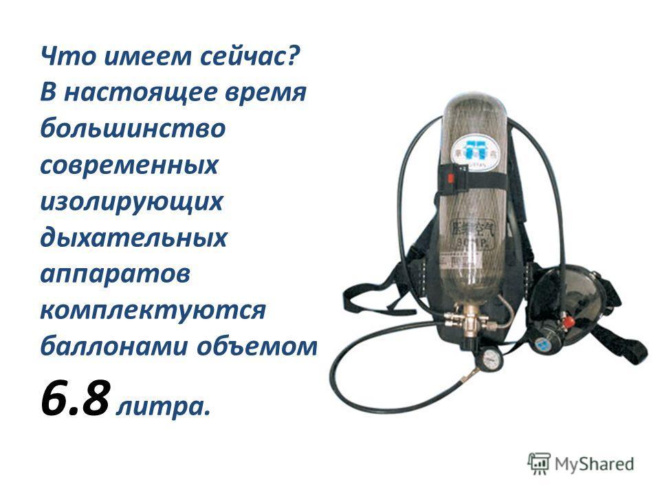 Что имеем сейчас? В настоящее время большинство современных изолирующих дыхательных аппаратов комплектуются баллонами объемом 6.8 литра.