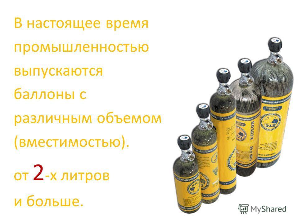 В настоящее время промышленностью выпускаются баллоны с различным объемом (вместимостью). от 2 -х литров и больше.