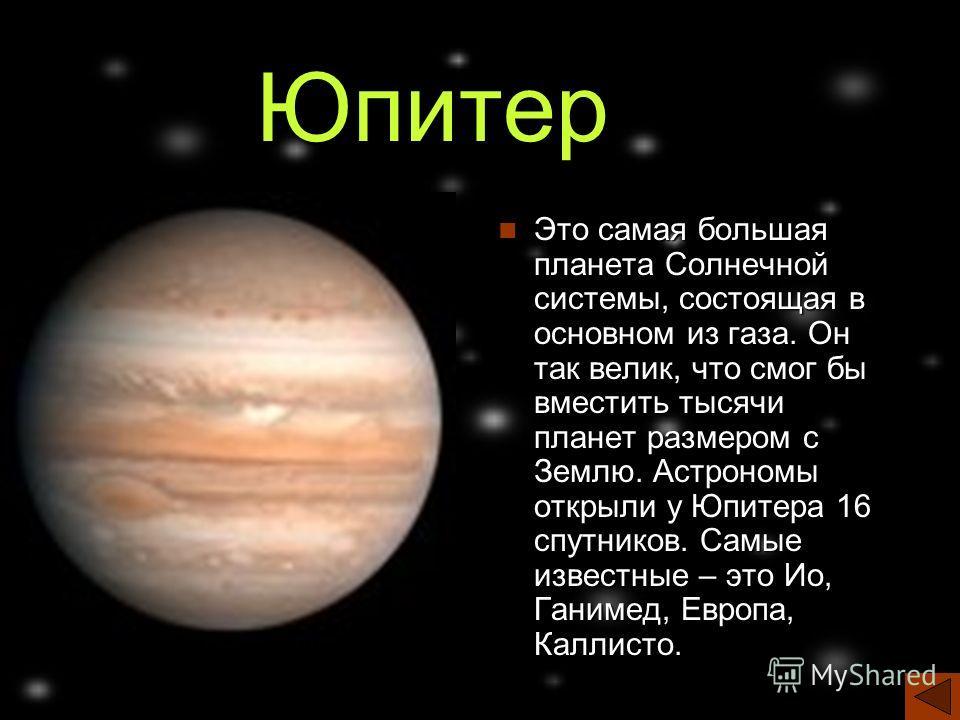Юпитер Это самая большая планета Солнечной системы, состоящая в основном из газа. Он так велик, что смог бы вместить тысячи планет размером с Землю. Астрономы открыли у Юпитера 16 спутников. Самые известные – это Ио, Ганимед, Европа, Каллисто.