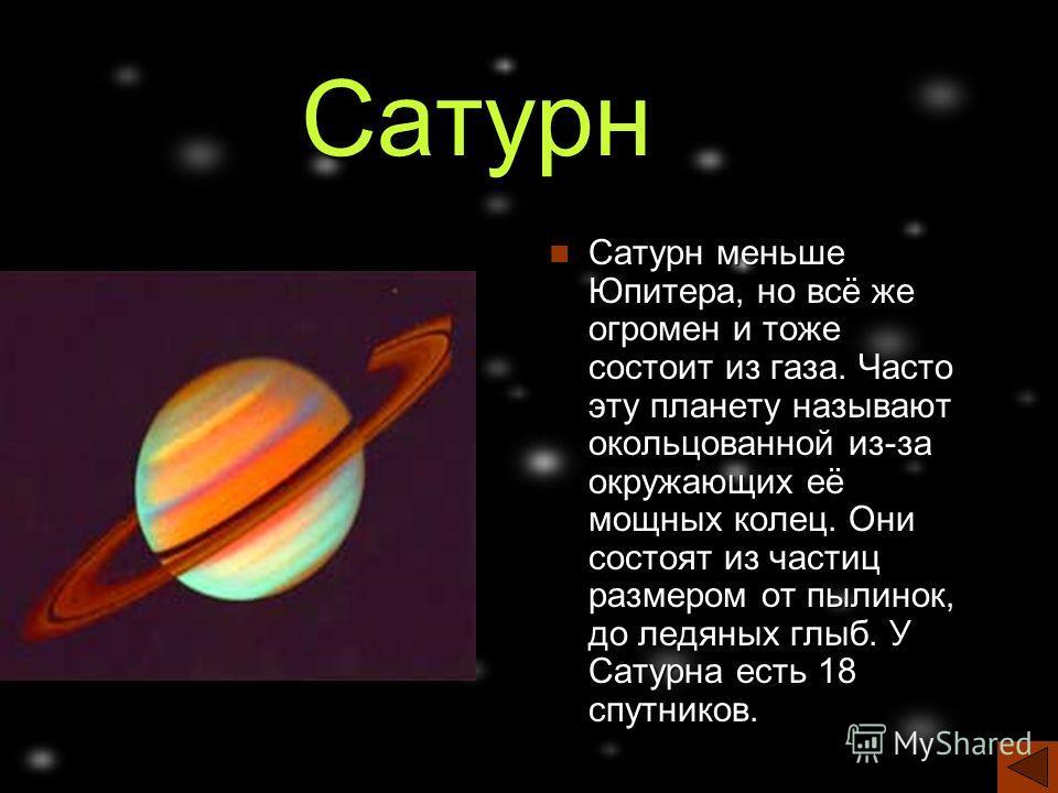 Сатурн Сатурн меньше Юпитера, но всё же огромен и тоже состоит из газа. Часто эту планету называют окольцованной из-за окружающих её мощных колец. Они состоят из частиц размером от пылинок, до ледяных глыб. У Сатурна есть 18 спутников.