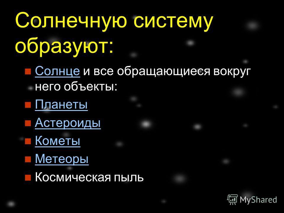 Солнечную систему образуют: Солнце и все обращающиеся вокруг него объекты: Солнце и все обращающиеся вокруг него объекты: Солнце Планеты Планеты Планеты Астероиды Астероиды Астероиды Кометы Кометы Кометы Метеоры Метеоры Метеоры Космическая пыль Косми