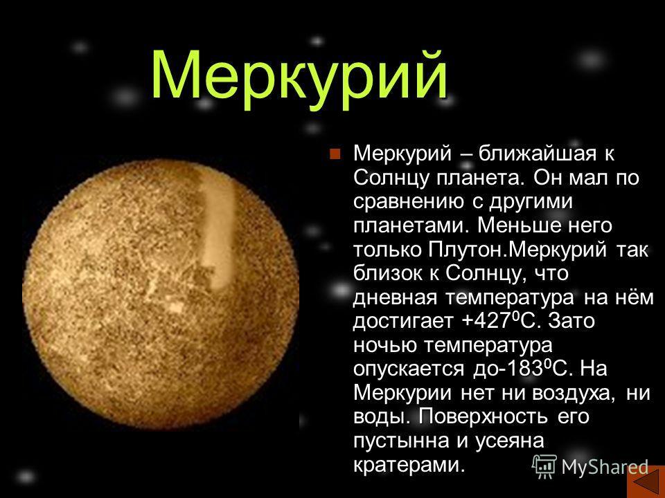 Меркурий Меркурий – ближайшая к Солнцу планета. Он мал по сравнению с другими планетами. Меньше него только Плутон.Меркурий так близок к Солнцу, что дневная температура на нём достигает +427 0 С. Зато ночью температура опускается до-183 0 С. На Мерку