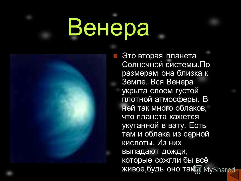 Венера Это вторая планета Солнечной системы.По размерам она близка к Земле. Вся Венера укрыта слоем густой плотной атмосферы. В ней так много облаков, что планета кажется укутанной в вату. Есть там и облака из серной кислоты. Из них выпадают дожди, к