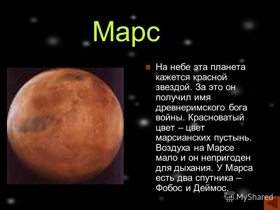 Марс На небе эта планета кажется красной звездой. За это он получил имя древнеримского бога войны. Красноватый цвет – цвет марсианских пустынь. Воздуха на Марсе мало и он непригоден для дыхания. У Марса есть два спутника – Фобос и Деймос.