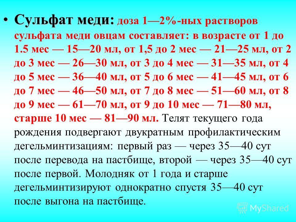 Сульфат меди:Сульфат меди: доза 12%-ных растворов сульфата меди овцам составляет: в возрасте от 1 до 1.5 мес 1520 мл, от 1,5 до 2 мес 2125 мл, от 2 до 3 мес 2630 мл, от 3 до 4 мес 3135 мл, от 4 до 5 мес 3640 мл, от 5 до 6 мес 4145 мл, от 6 до 7 мес 4