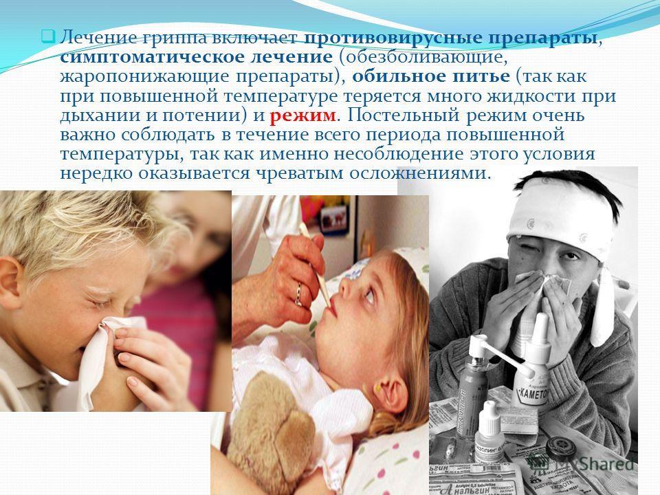 Лечение гриппа включает противовирусные препараты, симптоматическое лечение (обезболивающие, жаропонижающие препараты), обильное питье (так как при повышенной температуре теряется много жидкости при дыхании и потении) и режим. Постельный режим очень