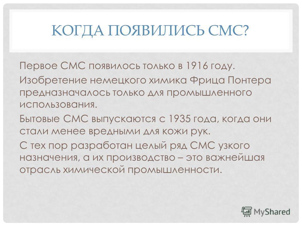 Первое СМС появилось только в 1916 году. Изобретение немецкого химика Фрица Понтера предназначалось только для промышленного использования. Бытовые СМС выпускаются с 1935 года, когда они стали менее вредными для кожи рук. С тех пор разработан целый р