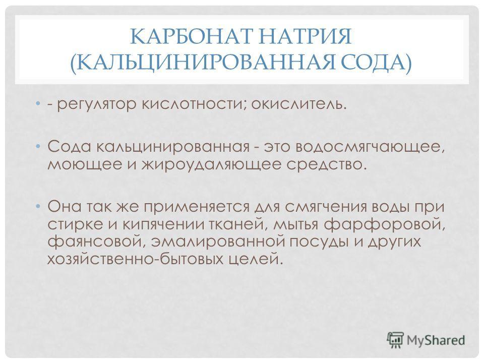 КАРБОНАТ НАТРИЯ (КАЛЬЦИНИРОВАННАЯ СОДА) - регулятор кислотности; окислитель. Сода кальцинированная - это водосмягчающее, моющее и жироудаляющее средство. Она так же применяется для смягчения воды при стирке и кипячении тканей, мытья фарфоровой, фаянс