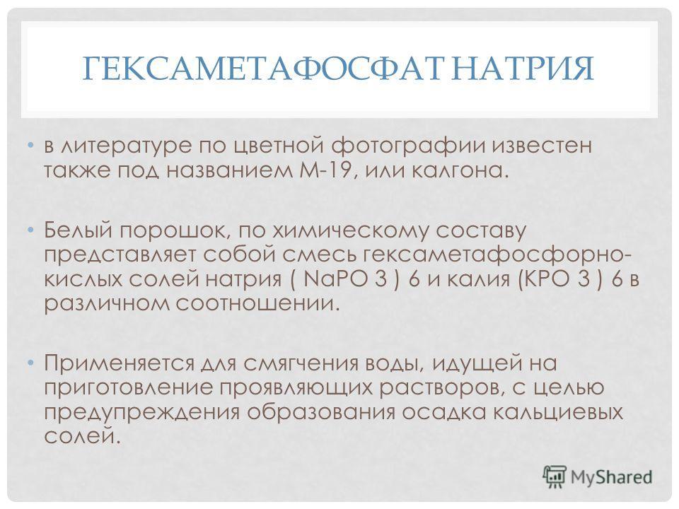ГЕКСАМЕТАФОСФАТ НАТРИЯ в литературе по цветной фотографии известен также под названием М-19, или калгона. Белый порошок, по химическому составу представляет собой смесь гексаметафосфорно- кислых солей натрия ( NaPO 3 ) 6 и калия (КРО 3 ) 6 в различно