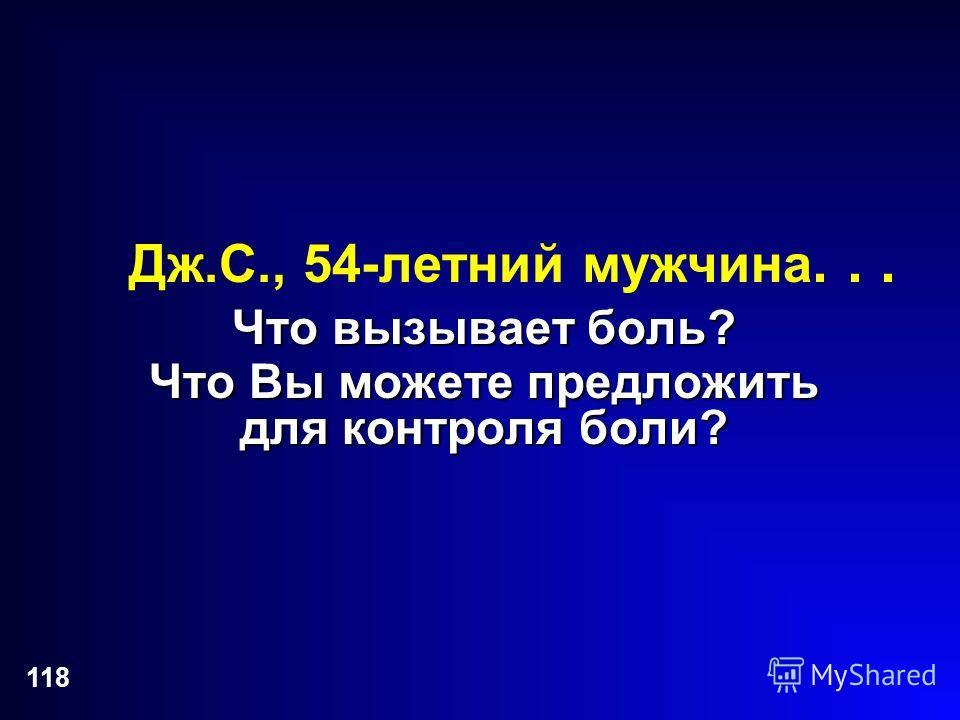 118 Дж.С., 54-летний мужчина... Что вызывает боль? Что Вы можете предложить для контроля боли?